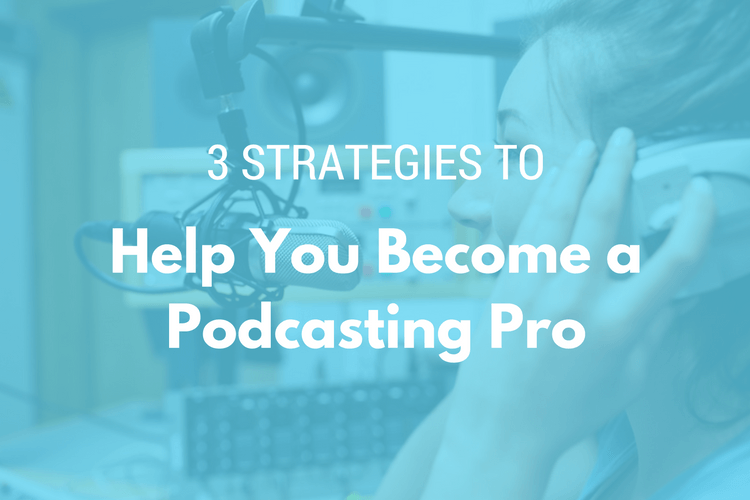 3 Strategies to Help you Become a Podcasting Pro
