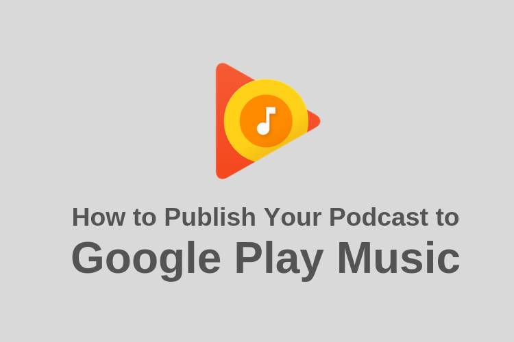 How to Publish Your Podcast to Google Play Music